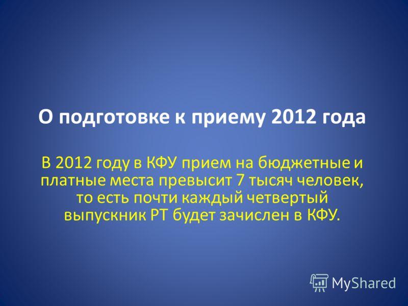 О подготовке к приему 2012 года В 2012 году в КФУ прием на бюджетные и платные места превысит 7 тысяч человек, то есть почти каждый четвертый выпускник РТ будет зачислен в КФУ.