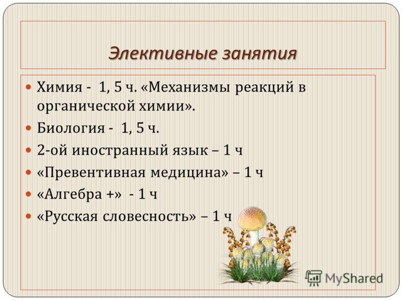 Элективные занятия Химия - 1, 5 ч. « Механизмы реакций в органической химии ». Биология - 1, 5 ч. 2- ой иностранный язык – 1 ч « Превентивная медицина » – 1 ч « Алгебра +» - 1 ч « Русская словесность » – 1 ч