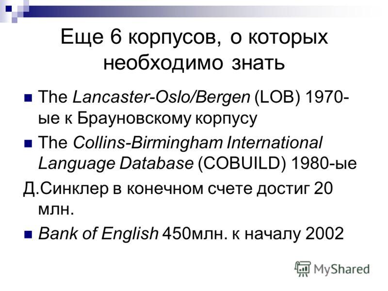 Eще 6 корпусов, о которых необходимо знать The Lancaster-Oslo/Bergen (LOB) 1970- ые к Брауновскому корпусу The Collins-Birmingham International Language Database (COBUILD) 1980-ые Д.Синклер в конечном счете достиг 20 млн. Bank of English 450млн. к на