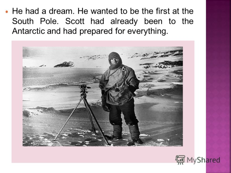 He had a dream. He wanted to be the first at the South Pole. Scott had already been to the Antarctic and had prepared for everything.