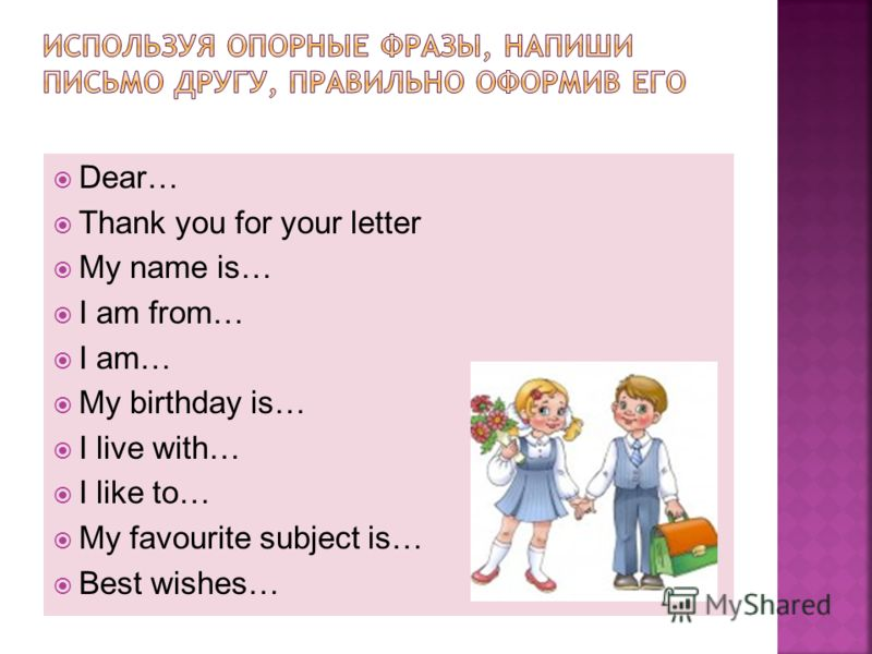 Dear… Thank you for your letter My name is… I am from… I am… My birthday is… I live with… I like to… My favourite subject is… Best wishes…