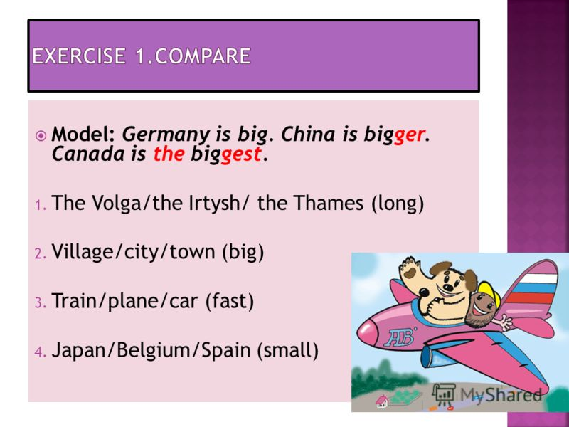 Model: Germany is big. China is bigger. Canada is the biggest. 1. The Volga/the Irtysh/ the Thames (long) 2. Village/city/town (big) 3. Train/plane/car (fast) 4. Japan/Belgium/Spain (small)