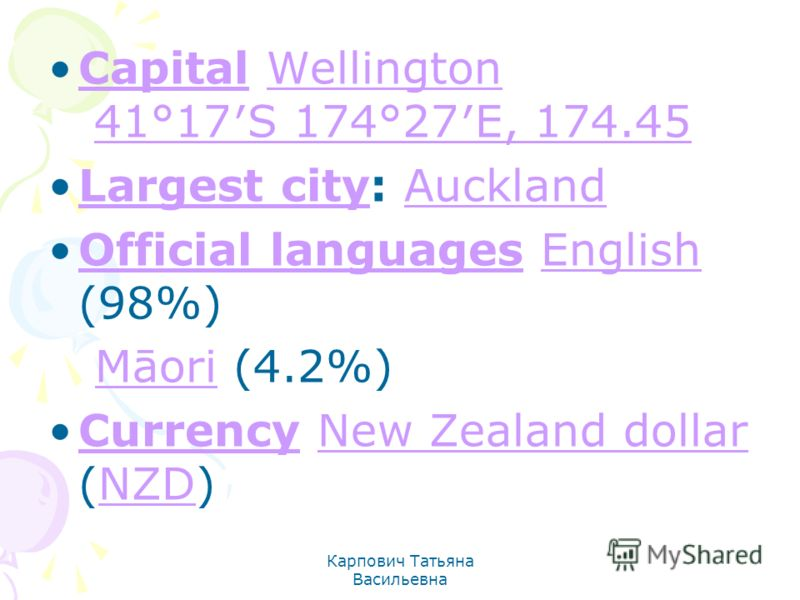 Карпович Татьяна Васильевна Capital Wellington 41°17S 174°27E, 174.45CapitalWellington41°17S 174°27E, 174.45 Largest city: AucklandLargest cityAuckland Official languages English (98%)Official languagesEnglish Māori (4.2%)Māori Currency New Zealand d