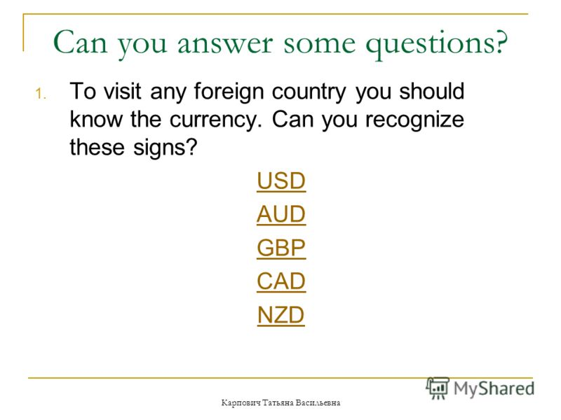 Карпович Татьяна Васильевна Can you answer some questions? 1. To visit any foreign country you should know the currency. Can you recognize these signs? USD AUD GBP CAD NZD