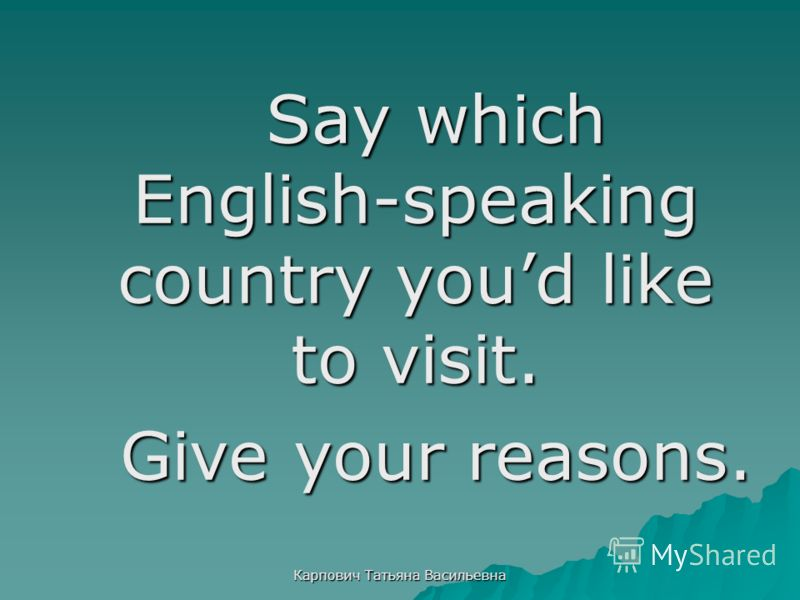 Карпович Татьяна Васильевна Say which English-speaking country youd like to visit. Give your reasons.