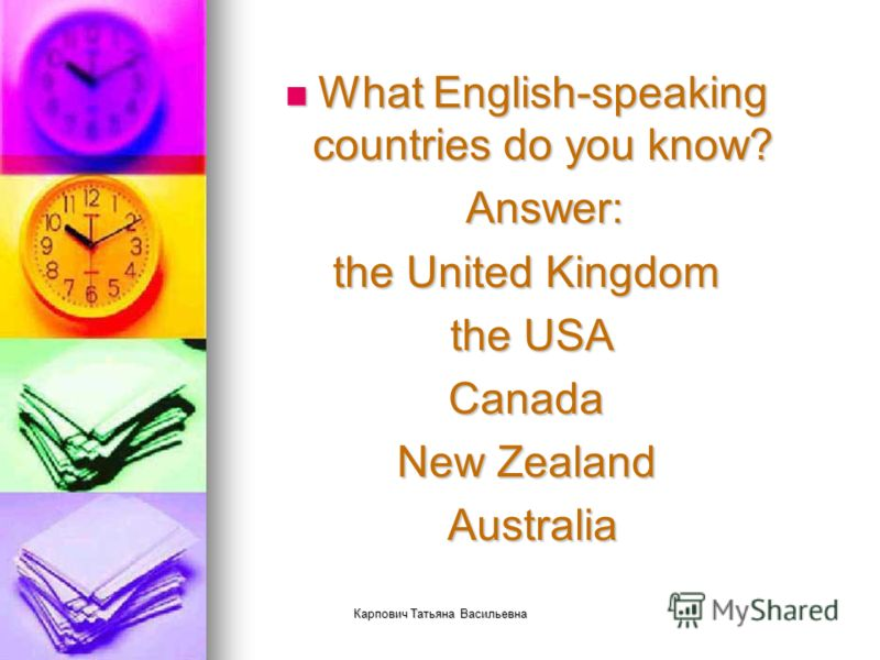 Карпович Татьяна Васильевна What English-speaking countries do you know? What English-speaking countries do you know? Answer: Answer: the United Kingdom the USA the USACanada New Zealand Australia Australia