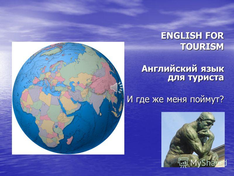 ENGLISH FOR ENGLISH FOR TOURISM TOURISM Английский язык для туриста Английский язык для туриста И где же меня поймут?