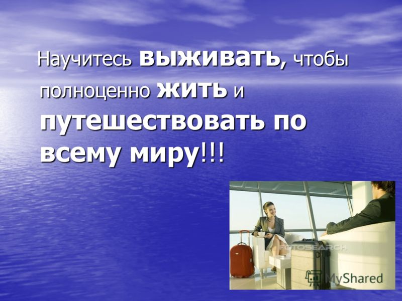 Научитесь выживать, чтобы полноценно жить и путешествовать по всему миру!!! Научитесь выживать, чтобы полноценно жить и путешествовать по всему миру!!!