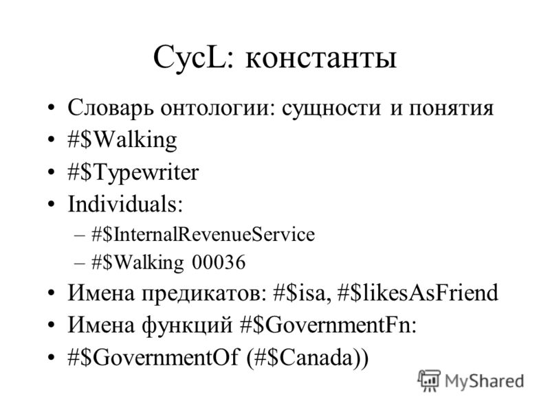 CycL: константы Словарь онтологии: сущности и понятия #$Walking #$Typewriter Individuals: –#$InternalRevenueService –#$Walking 00036 Имена предикатов: #$isa, #$likesAsFriend Имена функций #$GovernmentFn: #$GovernmentOf (#$Canada))