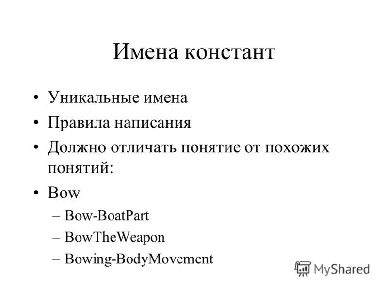 Имена констант Уникальные имена Правила написания Должно отличать понятие от похожих понятий: Bow –Bow-BoatPart –BowTheWeapon –Bowing-BodyMovement