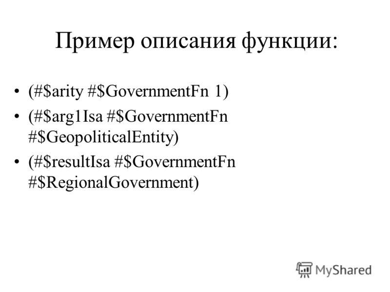 Пример описания функции: (#$arity #$GovernmentFn 1) (#$arg1Isa #$GovernmentFn #$GeopoliticalEntity) (#$resultIsa #$GovernmentFn #$RegionalGovernment)