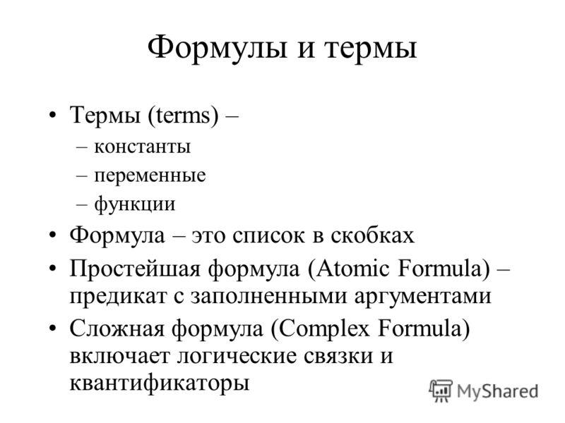 Формулы и термы Термы (terms) – –константы –переменные –функции Формула – это список в скобках Простейшая формула (Atomic Formula) – предикат с заполненными аргументами Сложная формула (Complex Formula) включает логические связки и квантификаторы