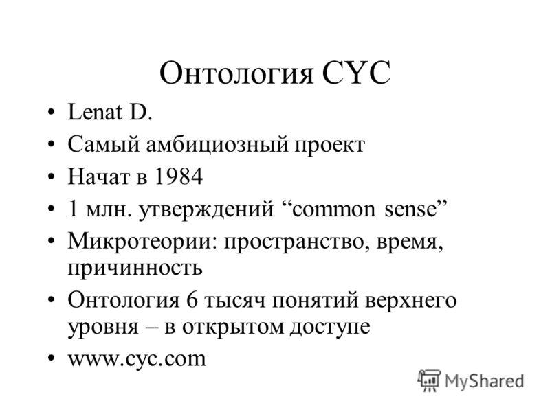 Онтология CYC Lenat D. Самый амбициозный проект Начат в 1984 1 млн. утверждений common sense Микротеории: пространство, время, причинность Онтология 6 тысяч понятий верхнего уровня – в открытом доступе www.cyc.com