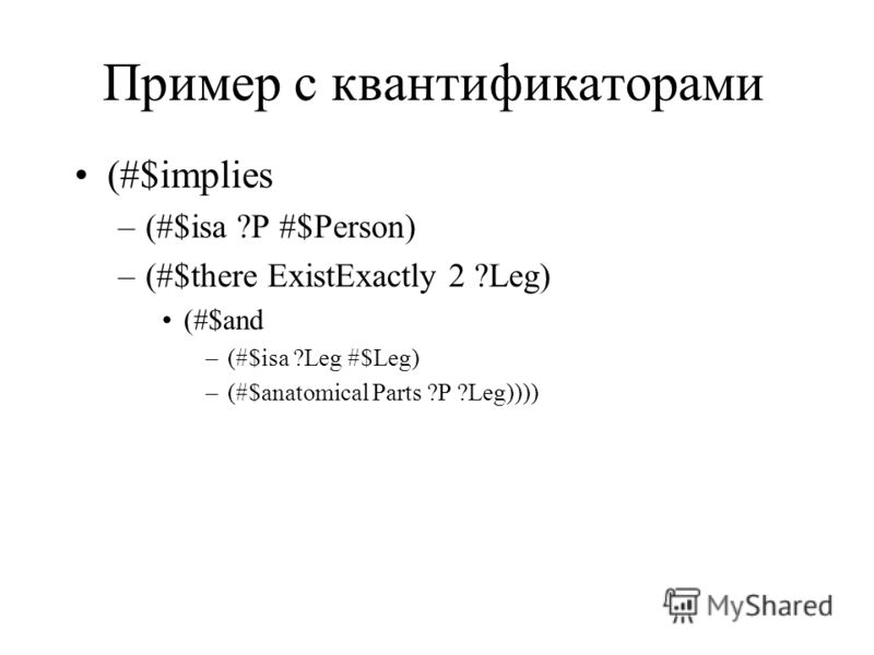 Пример с квантификаторами (#$implies –(#$isa ?P #$Person) –(#$there ExistExactly 2 ?Leg) (#$and –(#$isa ?Leg #$Leg) –(#$anatomical Parts ?P ?Leg))))