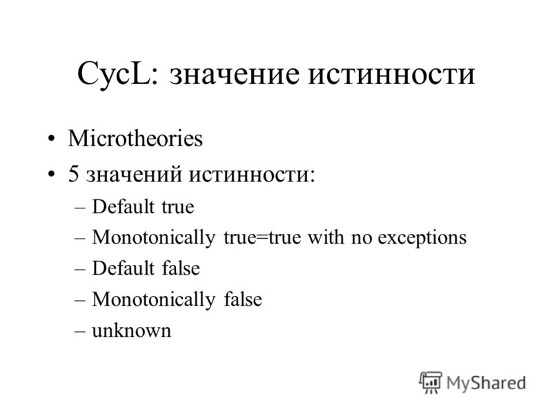 CycL: значение истинности Microtheories 5 значений истинности: –Default true –Monotonically true=true with no exceptions –Default false –Monotonically false –unknown