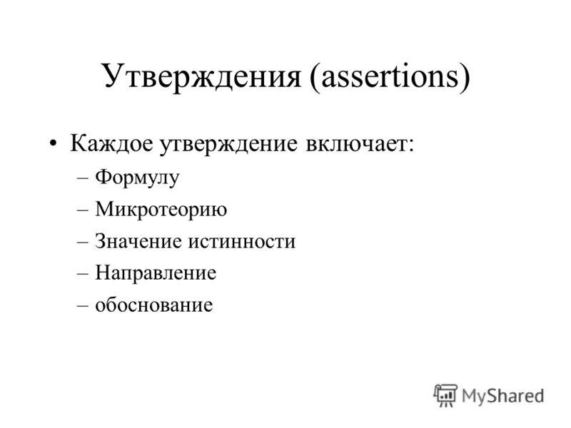 Утверждения (assertions) Каждое утверждение включает: –Формулу –Микротеорию –Значение истинности –Направление –обоснование
