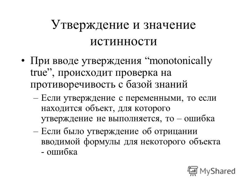 Утверждение и значение истинности При вводе утверждения monotonically true, происходит проверка на противоречивость с базой знаний –Если утверждение с переменными, то если находится объект, для которого утверждение не выполняется, то – ошибка –Если б