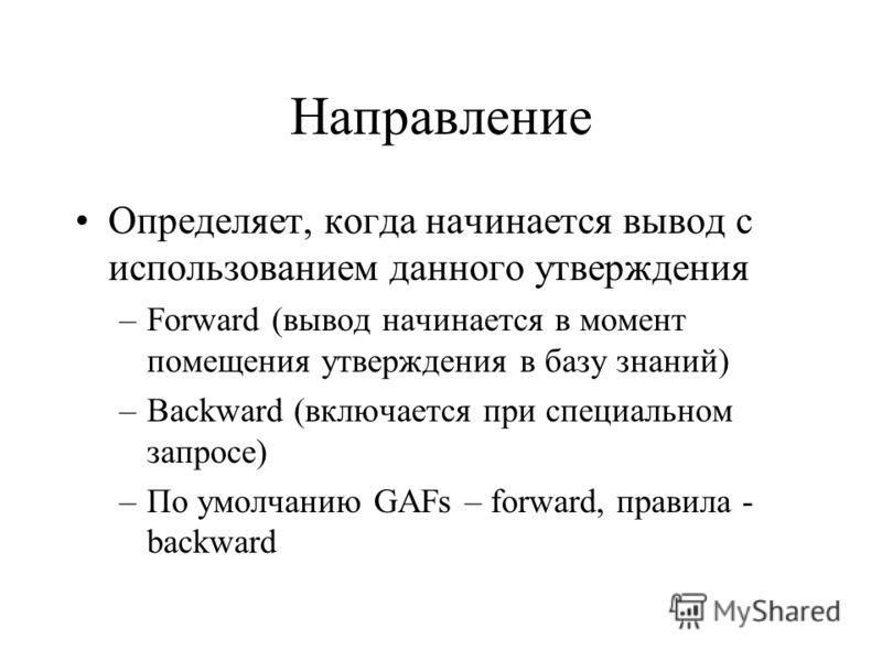 Направление Определяет, когда начинается вывод с использованием данного утверждения –Forward (вывод начинается в момент помещения утверждения в базу знаний) –Backward (включается при специальном запросе) –По умолчанию GAFs – forward, правила - backwa