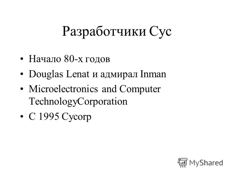 Разработчики Cyc Начало 80-х годов Douglas Lenat и адмирал Inman Microelectronics and Computer TechnologyCorporation C 1995 Cycorp