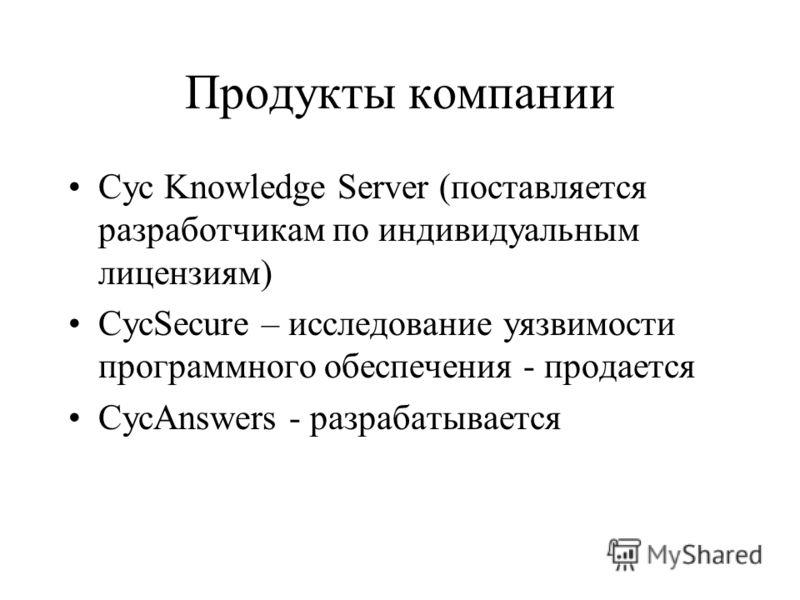 Продукты компании Cyc Knowledge Server (поставляется разработчикам по индивидуальным лицензиям) CycSecure – исследование уязвимости программного обеспечения - продается CycAnswers - разрабатывается