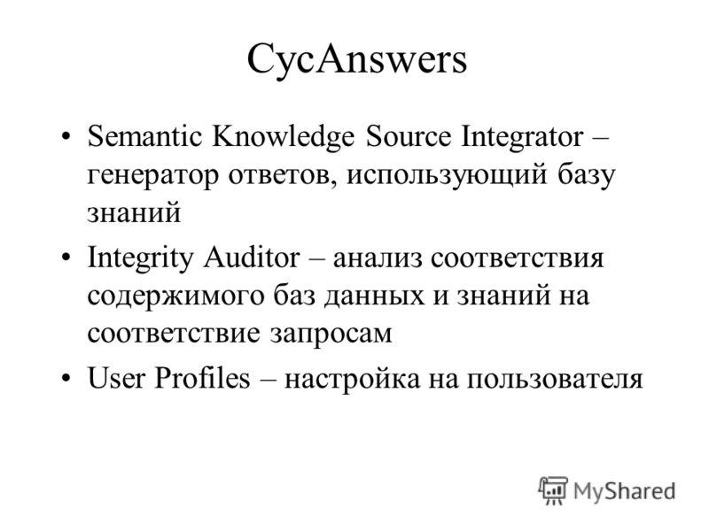 CycAnswers Semantic Knowledge Source Integrator – генератор ответов, использующий базу знаний Integrity Auditor – анализ соответствия содержимого баз данных и знаний на соответствие запросам User Profiles – настройка на пользователя