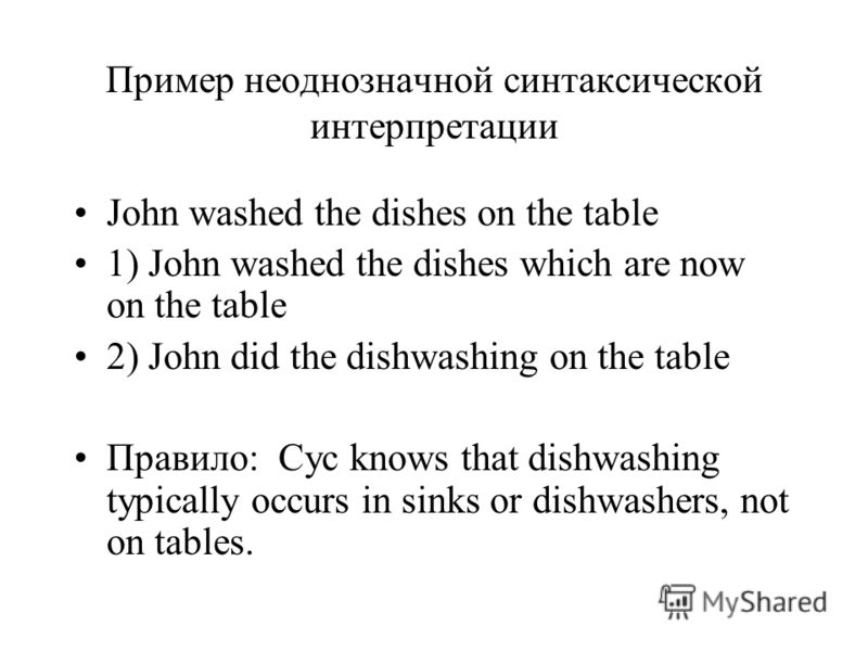 Пример неоднозначной синтаксической интерпретации John washed the dishes on the table 1) John washed the dishes which are now on the table 2) John did the dishwashing on the table Правило: Cyc knows that dishwashing typically occurs in sinks or dishw