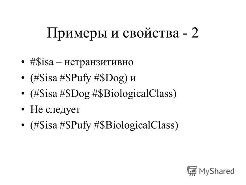 Примеры и свойства - 2 #$isa – нетранзитивно (#$isa #$Pufy #$Dog) и (#$isa #$Dog #$BiologicalClass) Не следует (#$isa #$Pufy #$BiologicalClass)