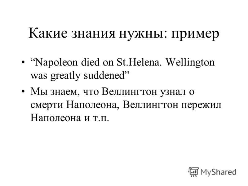 Какие знания нужны: пример Napoleon died on St.Helena. Wellington was greatly suddened Мы знаем, что Веллингтон узнал о смерти Наполеона, Веллингтон пережил Наполеона и т.п.