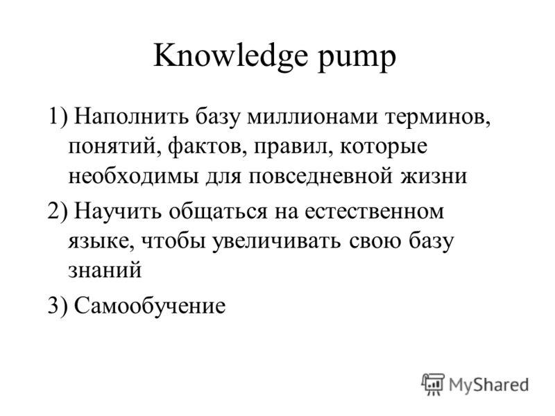 Knowledge pump 1) Наполнить базу миллионами терминов, понятий, фактов, правил, которые необходимы для повседневной жизни 2) Научить общаться на естественном языке, чтобы увеличивать свою базу знаний 3) Самообучение