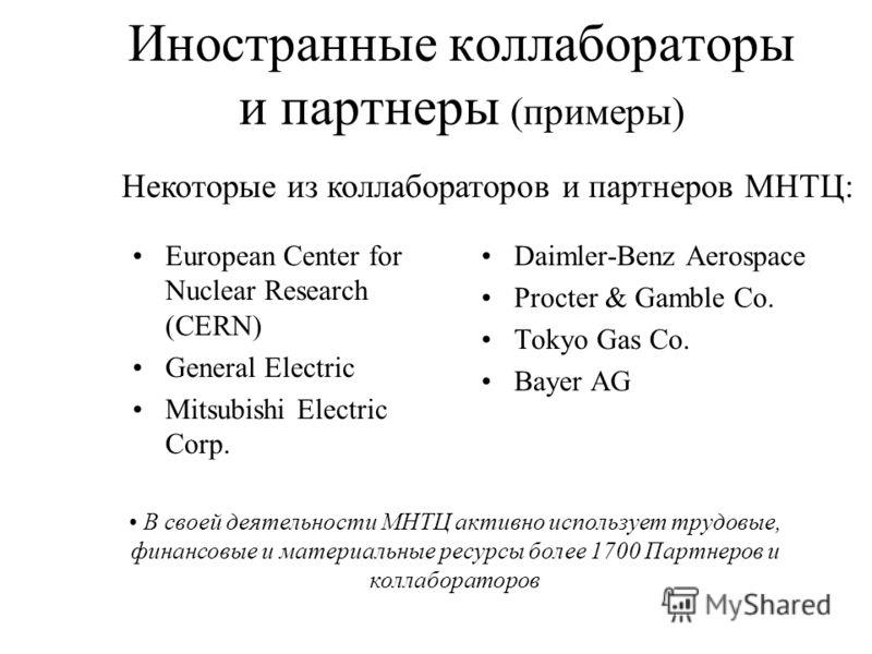 Иностранные коллабораторы и партнеры (примеры) European Center for Nuclear Research (CERN) General Electric Mitsubishi Electric Corp. Daimler-Benz Aerospace Procter & Gamble Co. Tokyo Gas Co. Bayer AG В своей деятельности МНТЦ активно использует труд
