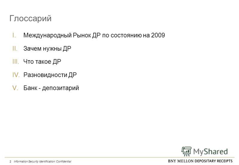 Information Security Identification: Confidential 2 Глоссарий I.Международный Рынок ДР по состоянию на 2009 II.Зачем нужны ДР III.Что такое ДР IV.Разновидности ДР V.Банк - депозитарий