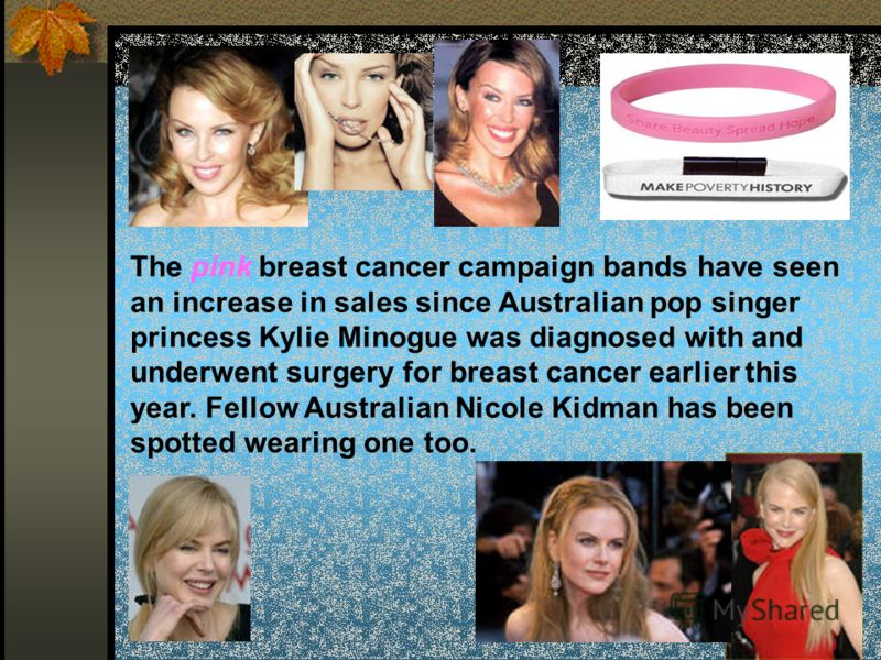 The pink breast cancer campaign bands have seen an increase in sales since Australian pop singer princess Kylie Minogue was diagnosed with and underwent surgery for breast cancer earlier this year. Fellow Australian Nicole Kidman has been spotted wea