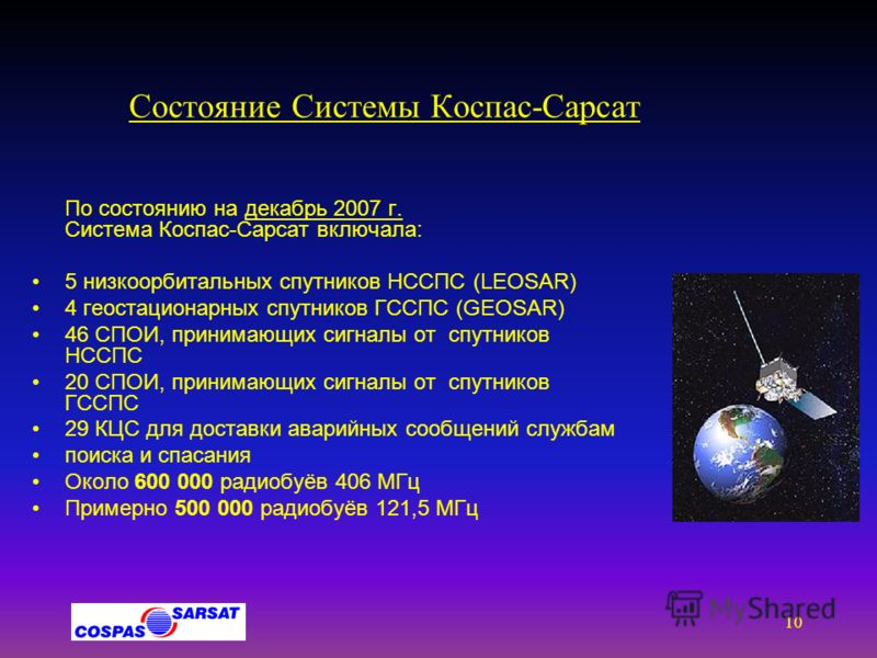 9 Система Коспас-Сарсат Комбинация НССПС / ГССПС НССПС:Sarsat (NOAA, MetOp) и Коспас (Стерх) ГССПС: GOES (USA), INSAT (India), MSG (EUMETSAT) ГССПСГеостационарная спутниковая система поиска и спасания НССПСНизкоорбитальная спутниковая система поиска