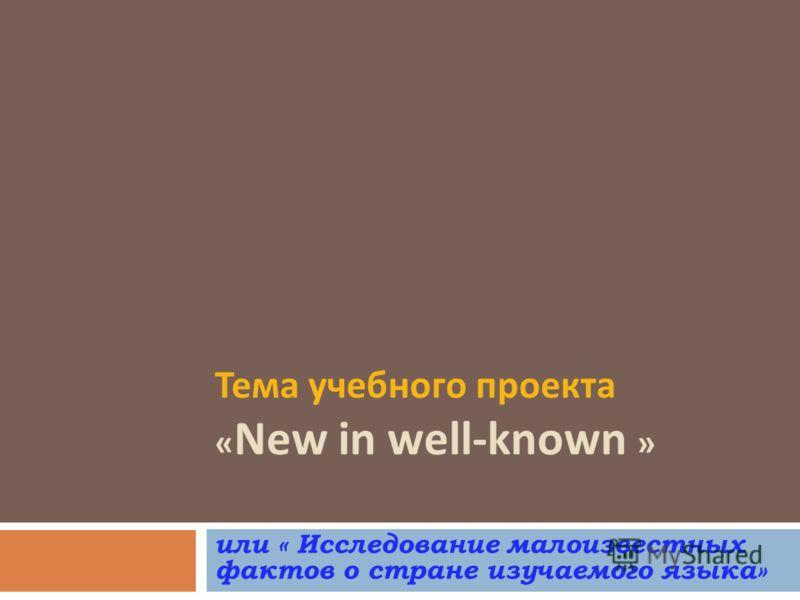 Тема учебного проекта « New in well-known » или « Исследование малоизвестных фактов о стране изучаемого языка»