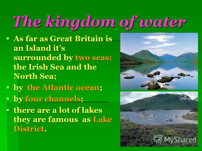 The kingdom of water As far as Great Britain is an Island its surrounded by two seas: the Irish Sea and the North Sea; As far as Great Britain is an Island its surrounded by two seas: the Irish Sea and the North Sea; by the Atlantic ocean; by the Atl