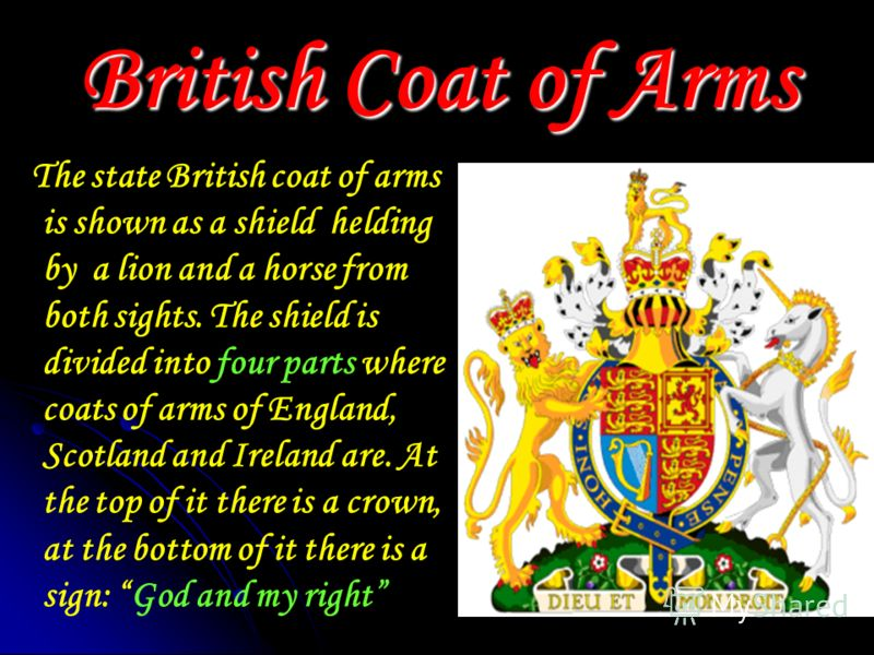 British Coat of Arms The state British coat of arms is shown as a shield helding by a lion and a horse from both sights. The shield is divided into four parts where coats of arms of England, Scotland and Ireland are. At the top of it there is a crown
