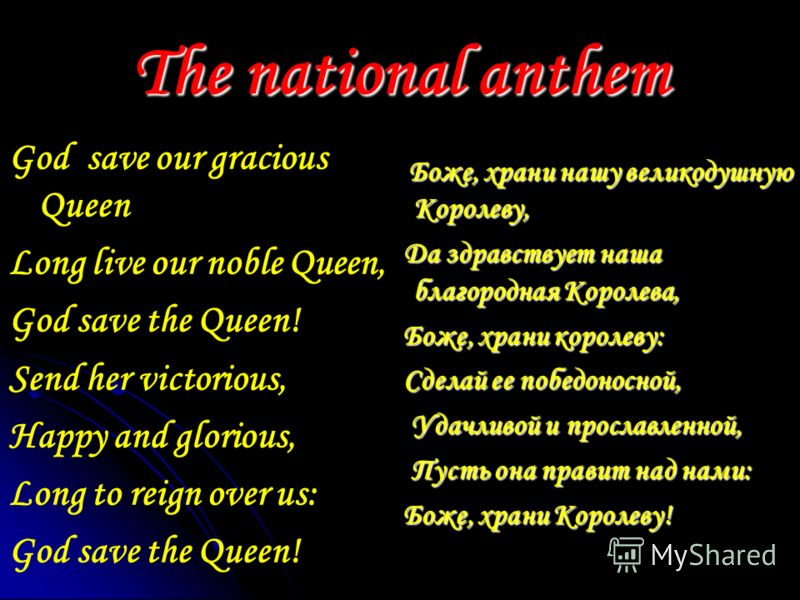 The national anthem God save our gracious Queen Long live our noble Queen, God save the Queen! Send her victorious, Happy and glorious, Long to reign over us: God save the Queen! Боже, храни нашу великодушную Королеву, Боже, храни нашу великодушную К