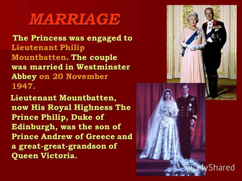MARRIAGE The Princess was engaged to Lieutenant Philip Mountbatten. The couple was married in Westminster Abbey on 20 November 1947. The Princess was engaged to Lieutenant Philip Mountbatten. The couple was married in Westminster Abbey on 20 November
