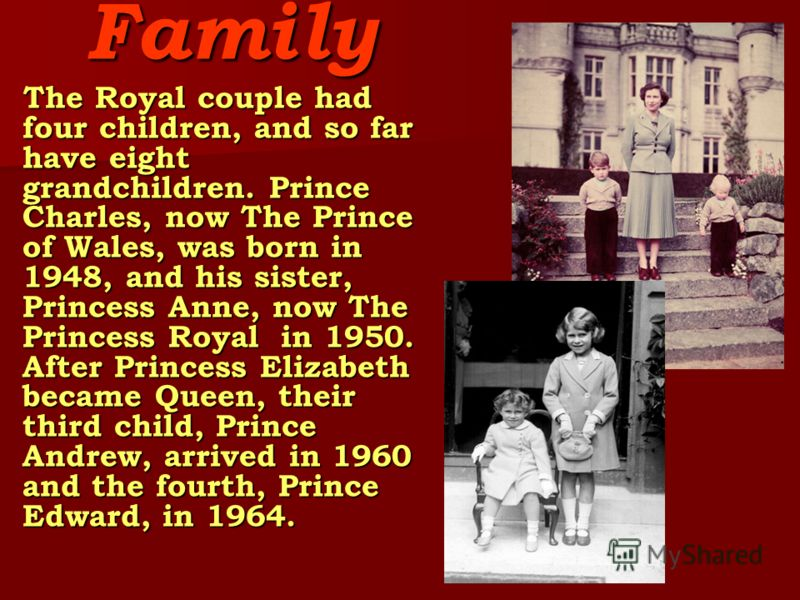 Family The Royal couple had four children, and so far have eight grandchildren. Prince Charles, now The Prince of Wales, was born in 1948, and his sister, Princess Anne, now The Princess Royal in 1950. After Princess Elizabeth became Queen, their thi