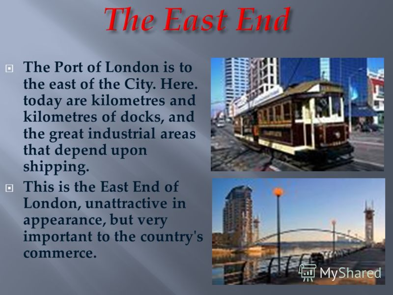 The Port of London is to the east of the City. Here. today are kilometres and kilometres of docks, and the great industrial areas that depend upon shipping. This is the East End of London, unattractive in appearance, but very important to the country