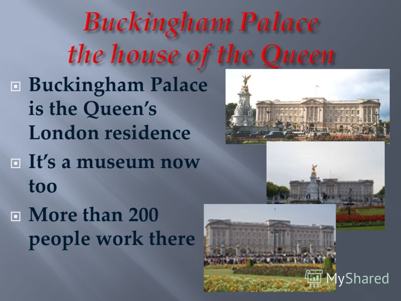 Buckingham Palace is the Queens London residence Its a museum now too More than 200 people work there