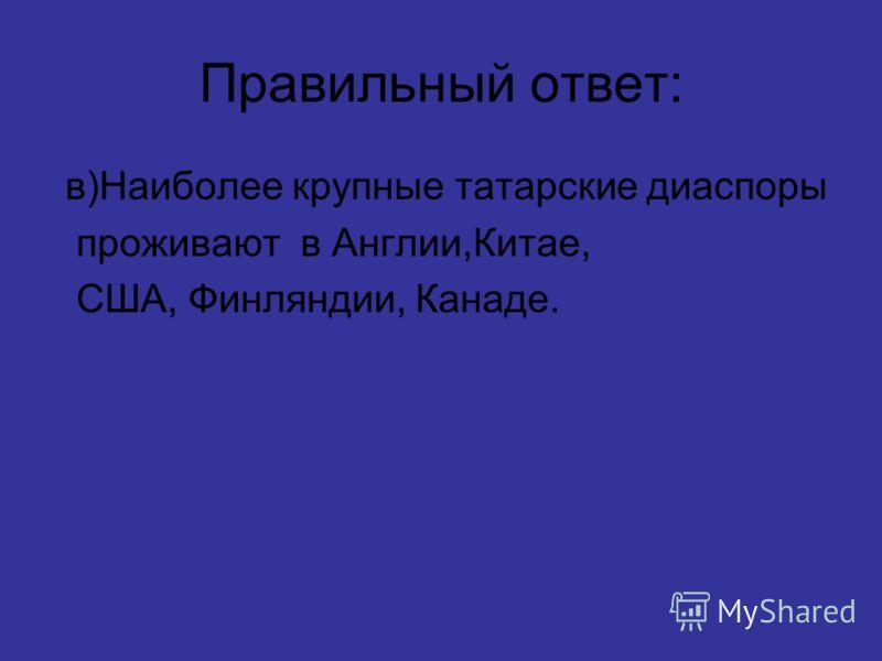 Правильный ответ: в)Наиболее крупные татарские диаспоры проживают в Англии,Китае, США, Финляндии, Канаде.