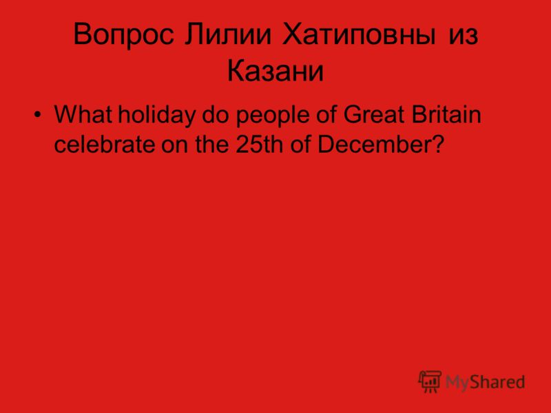 Вопрос Лилии Хатиповны из Казани What holiday do people of Great Britain celebrate on the 25th of December?