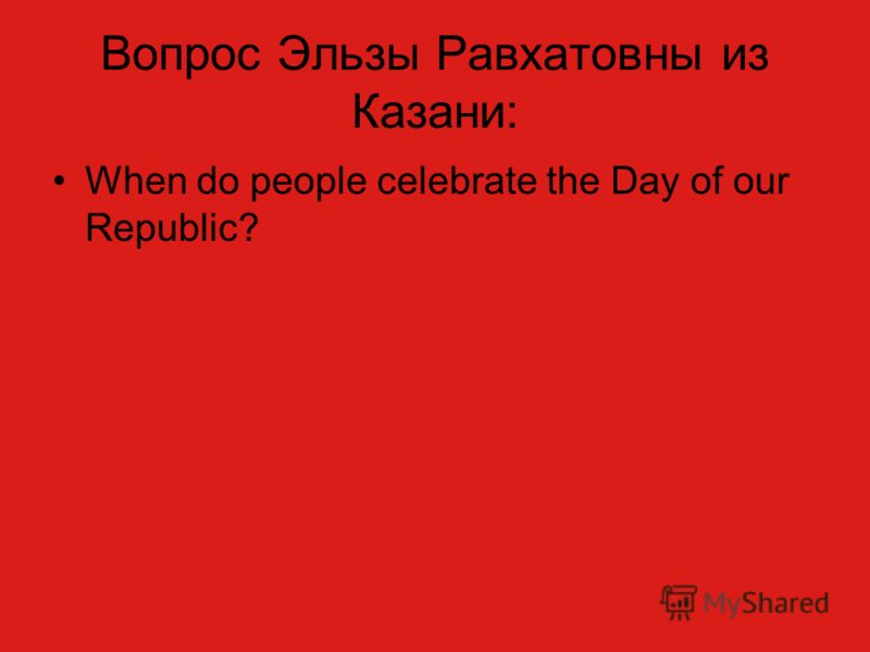 Вопрос Эльзы Равхатовны из Казани: When do people celebrate the Day of our Republic?