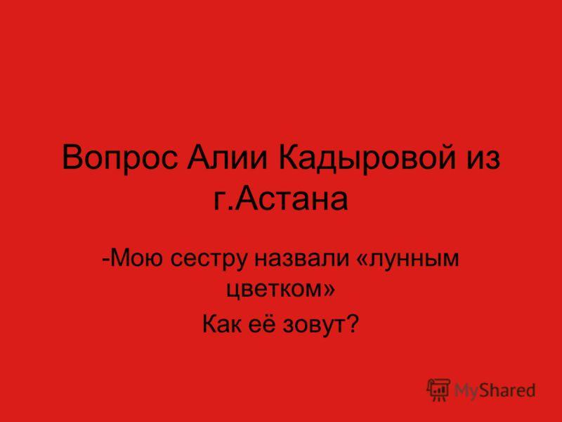 Вопрос Алии Кадыровой из г.Астана -Мою сестру назвали «лунным цветком» Как её зовут?