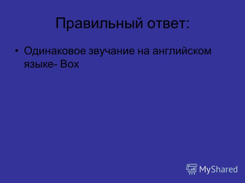 Правильный ответ: Одинаковое звучание на английском языке- Box