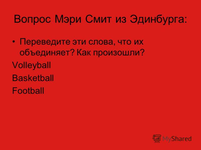 Вопрос Мэри Смит из Эдинбурга: Переведите эти слова, что их объединяет? Как произошли? Volleyball Basketball Football