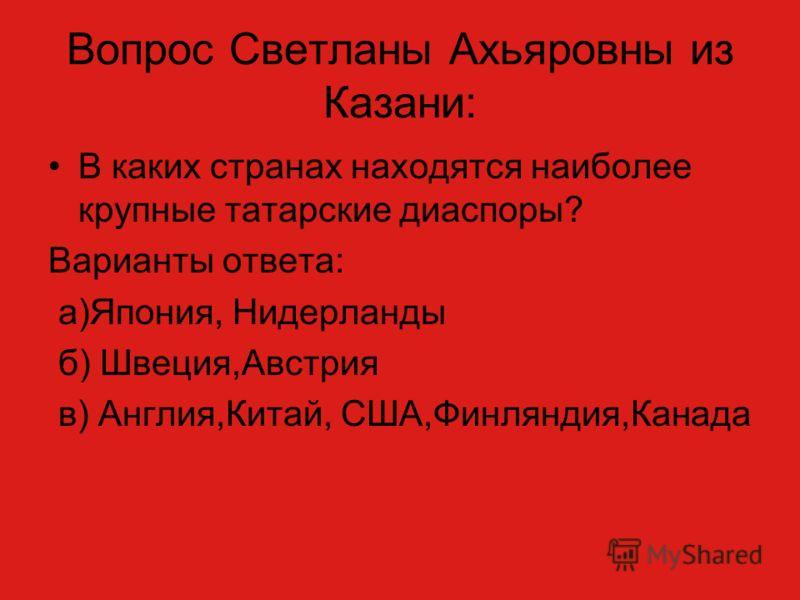 Вопрос Светланы Ахьяровны из Казани: В каких странах находятся наиболее крупные татарские диаспоры? Варианты ответа: а)Япония, Нидерланды б) Швеция,Австрия в) Англия,Китай, США,Финляндия,Канада