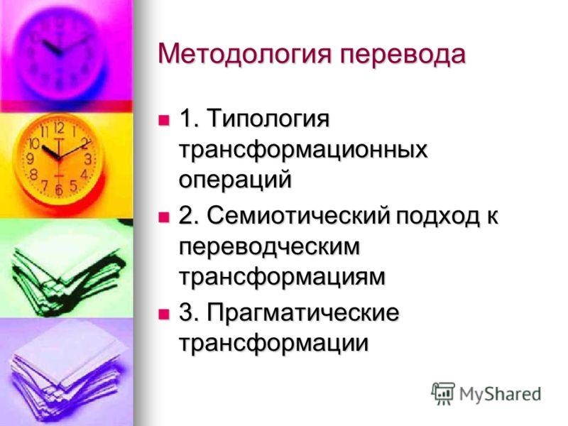 Методология перевода 1. Типология трансформационных операций 1. Типология трансформационных операций 2. Семиотический подход к переводческим трансформациям 2. Семиотический подход к переводческим трансформациям 3. Прагматические трансформации 3. Праг