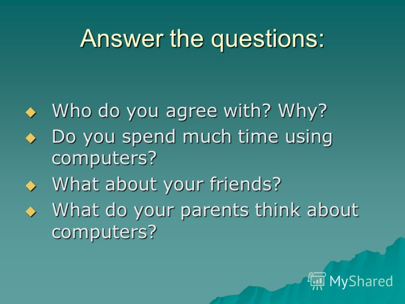 Answer the questions: Who do you agree with? Why? Who do you agree with? Why? Do you spend much time using computers? Do you spend much time using computers? What about your friends? What about your friends? What do your parents think about computers